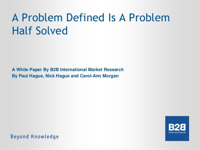 A Problem Defined Is A Problem Half Solved  A White Paper By B2B International Market Research By Paul Hague, Nick Hague a...