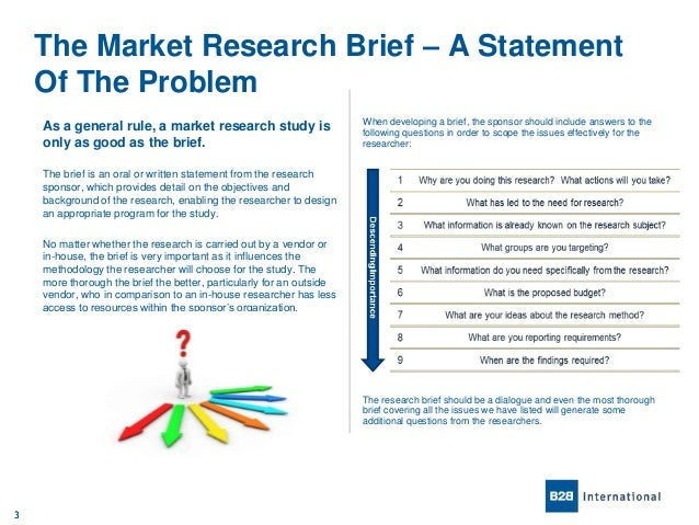 marketing research problem statement The marketing research process consists of four steps: defining the problem and research objectives, developing the research plan, implementing the sources of secondary data include internal sources such as profit and loss statements, balance sheets, sales figures, and inventory records and external.