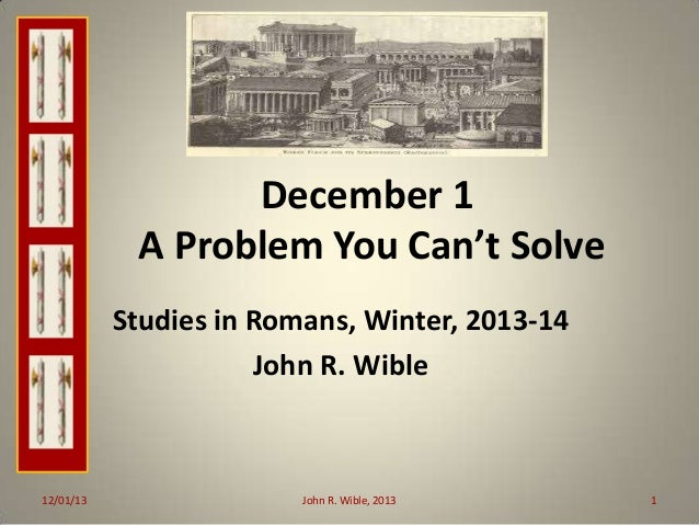 December 1 A Problem You Can't Solve Studies in Romans, Winter, 2013-14 John R. Wible  12/01/13  John R. Wible, 2013  1