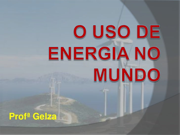 O USO DE ENERGIA NO MUNDO<br />ProfªGelza<br />