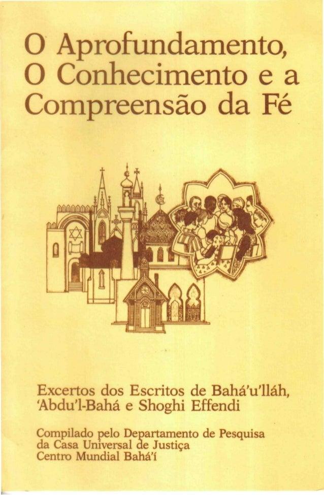 O Aprofundamento, O Conhecimento e a Compreensão da Fé  Excertos dos Escritos de Bahá'u'lláh, 'Abdu'1-Bahá e Shoghi Effend...