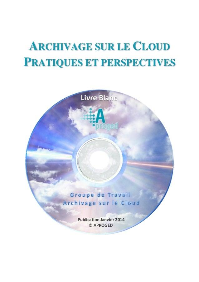 ARCHIVAGE SUR LE CLOUD PRATIQUES ET PERSPECTIVES Livre Blanc Publication Janvier 2014 © APROGED