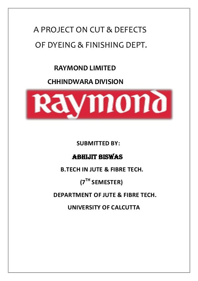 A PROJECT ON CUT & DEFECTS OF DYEING & FINISHING DEPT. RAYMOND LIMITED CHHINDWARA DIVISION SUBMITTED BY: ABHIJIT BISWAS B....