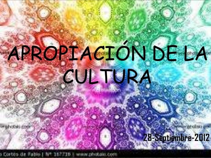 APROPIACIÓN DE LA    CULTURA           28-Septiembre-2012
