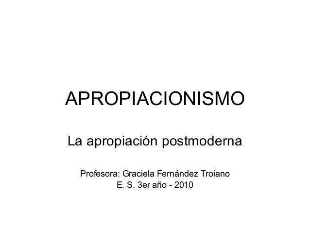 APROPIACIONISMO La apropiación postmoderna Profesora: Graciela Fernández Troiano E. S. 3er año - 2010