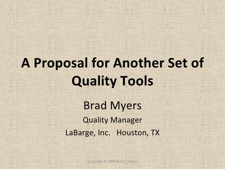 A Proposal for Another Set of Quality Tools Brad Myers Quality Manager LaBarge, Inc.  Houston, TX Copyright © 2009 Brad L....