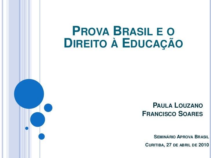 Prova Brasil e o Direito à Educação<br />Paula Louzano <br />Francisco Soares <br />SeminárioAprovaBrasilCuritiba, 27 de a...