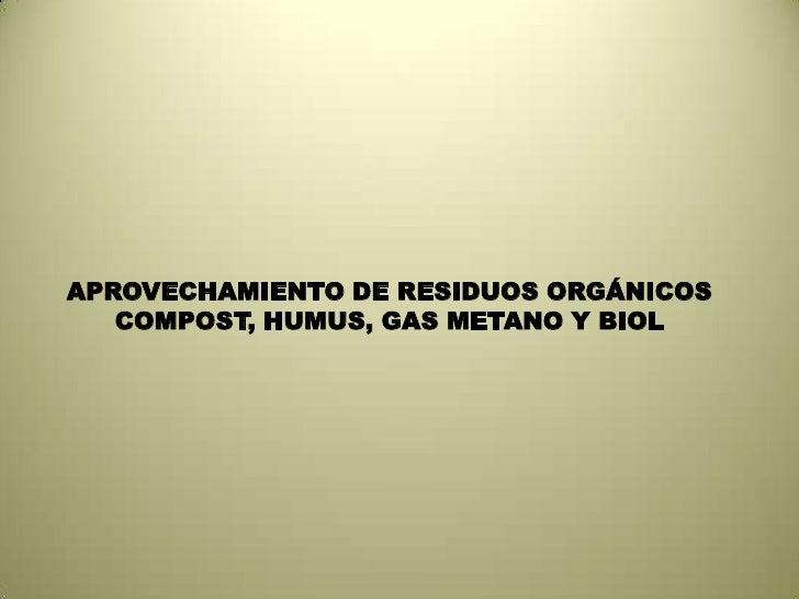 APROVECHAMIENTO DE RESIDUOS ORGÁNICOS<br />COMPOST, HUMUS, GAS METANO Y BIOL<br />