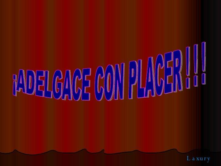 ¡ADELGACE CON PLACER ! ! !