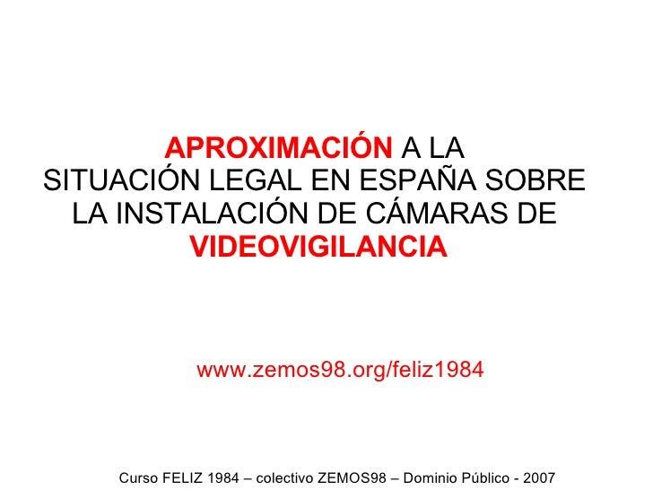 APROXIMACIÓN  A LA  SITUACIÓN LEGAL EN ESPAÑA SOBRE  LA INSTALACIÓN DE CÁMARAS DE  VIDEOVIGILANCIA Curso FELIZ 1984 – cole...