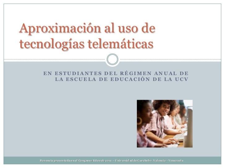 Aproximación al uso detecnologías telemáticas     EN ESTUDIANTES DEL RÉGIMEN ANUAL DE        LA ESCUELA DE EDUCACIÓN DE LA...