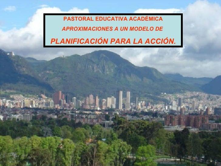 PASTORAL EDUCATIVA ACADÉMICA APROXIMACIONES A UN MODELO DE  PLANIFICACIÓN PARA LA ACCIÓN.