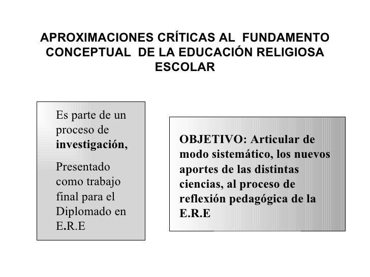 APROXIMACIONES CRÍTICAS AL FUNDAMENTO CONCEPTUAL DE LA EDUCACIÓN RELIGIOSA              ESCOLAR  Es parte de un  proceso d...
