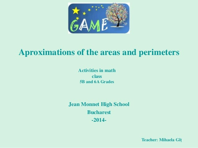 Aproximations of the areas and perimeters Jean Monnet High School Bucharest -2014- Teacher: Mihaela Gîț Activities in math...