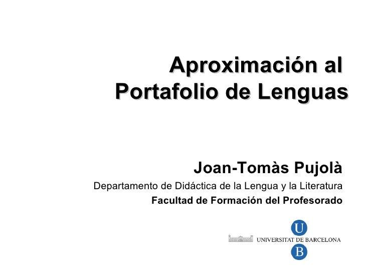 Aproximaci ón al  Portafolio de Lenguas Joan-Tom às Pujolà Departamento de Didáctica de la Lengua y la Literatura Facultad...