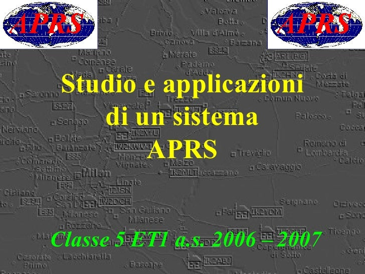 Studio e applicazioni di un sistema APRS <ul><ul><li>Classe 5 ET1 a.s. 2006 – 2007 </li></ul></ul>