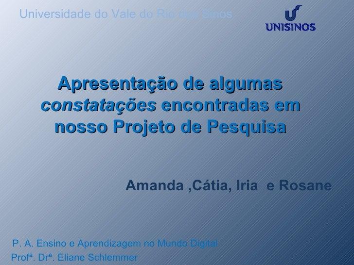 Universidade do Vale do Rio dos Sinos P. A. Ensino e Aprendizagem no Mundo Digital Profª. Drª. Eliane Schlemmer  Apresenta...