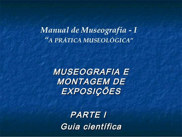 """Manual de Museografia - I """"A PRÁTICA MUSEOLÓGICA"""" MUSEOGRAFIA EMUSEOGRAFIA E MONTAGEM DEMONTAGEM DE EXPOSIÇÕESEXPOSIÇÕES P..."""