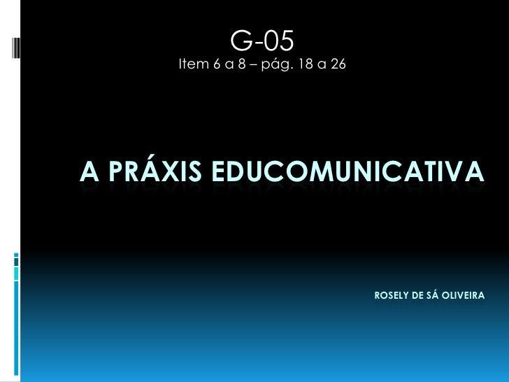 G-05     Item 6 a 8 – pág. 18 a 26A PRÁXIS EDUCOMUNICATIVA                                 ROSELY DE SÁ OLIVEIRA