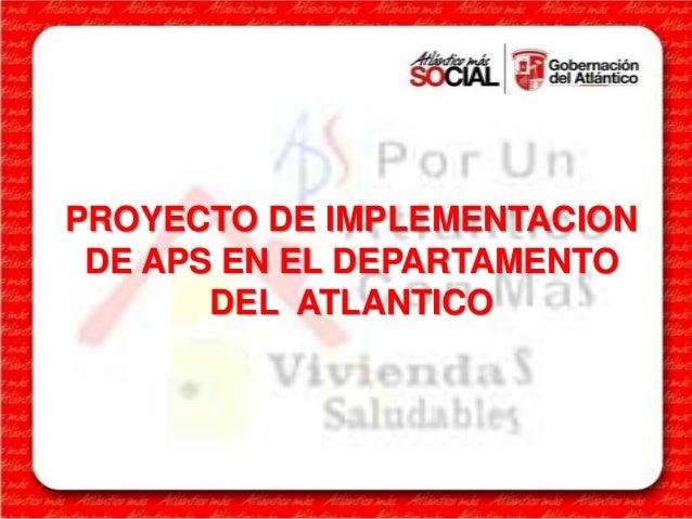 PROYECTO DE IMPLEMENTACIONDE APS EN EL DEPARTAMENTODEL ATLANTICO