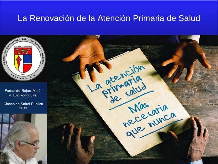 Fernando Rojas  Mejía y  Luz Rodríguez  Clases de Salud Publica 2011 La Renovación de la Atención Primaria de Salud