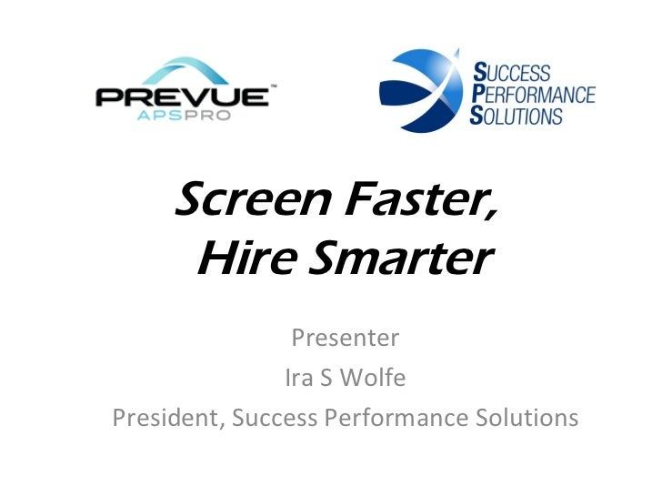 Screen Faster,      Hire Smarter                Presenter               Ira S WolfePresident, Success Performance Solutions