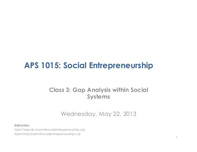 APS 1015: Social EntrepreneurshipClass 3: Gap Analysis within SocialSystemsWednesday, May 22, 20131Instructors:Norm Tasevs...