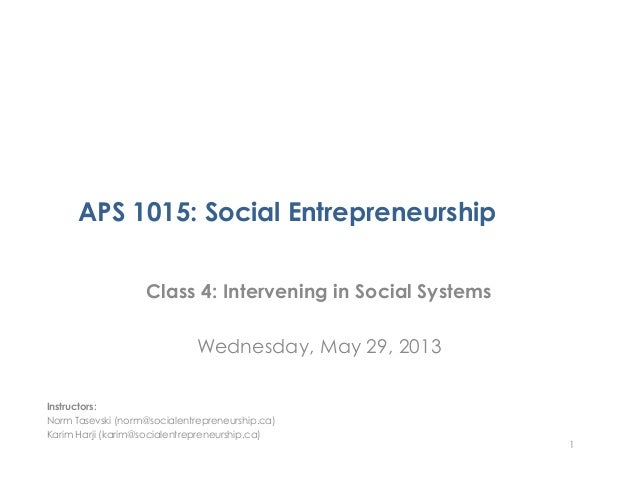 APS 1015: Social EntrepreneurshipClass 4: Intervening in Social SystemsWednesday, May 29, 20131Instructors:Norm Tasevski (...