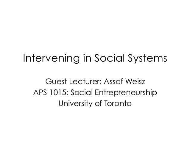 Intervening in Social SystemsGuest Lecturer: Assaf WeiszAPS 1015: Social EntrepreneurshipUniversity of Toronto
