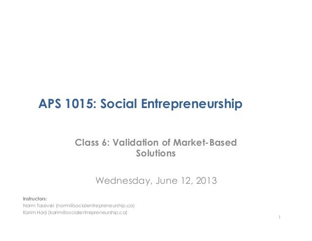 APS 1015: Social EntrepreneurshipClass 6: Validation of Market-BasedSolutionsWednesday, June 12, 20131Instructors:Norm Tas...