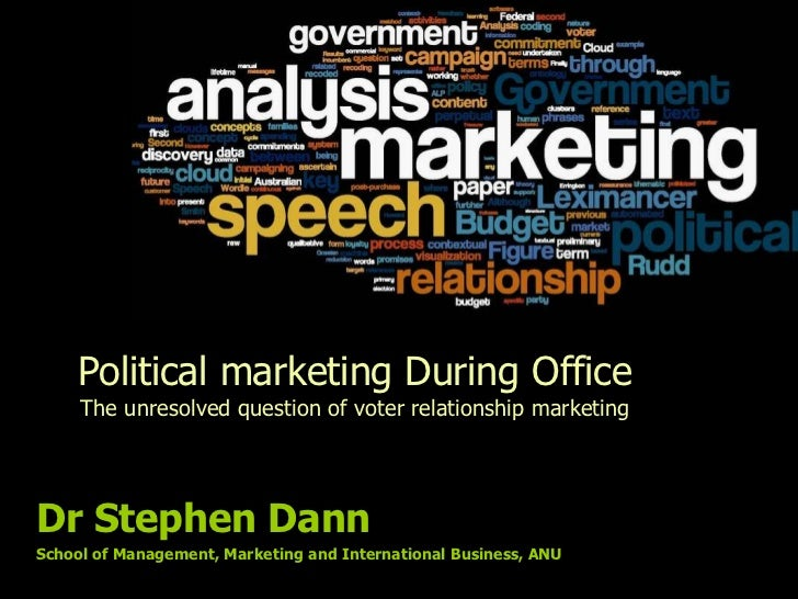 Political marketing During Office The unresolved question of voter relationship marketing Dr Stephen Dann School of Manage...