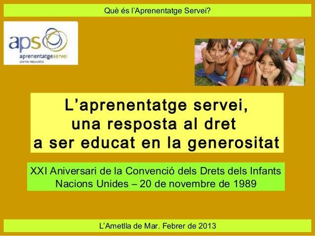 Què és l'Aprenentatge Servei?    L'aprenentatge servei,     una resposta al dreta ser educat en la generositatXXI Aniversa...