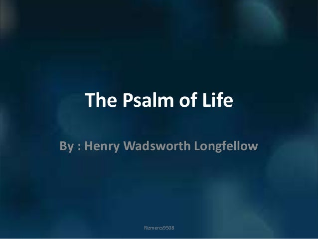 The Psalm of Life By : Henry Wadsworth Longfellow Rizmercs9508