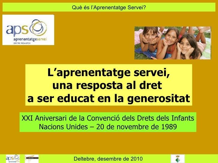 Què és l'Aprenentatge Servei? Deltebre, desembre de 2010  L'aprenentatge servei, una resposta al dret  a ser educat en la ...