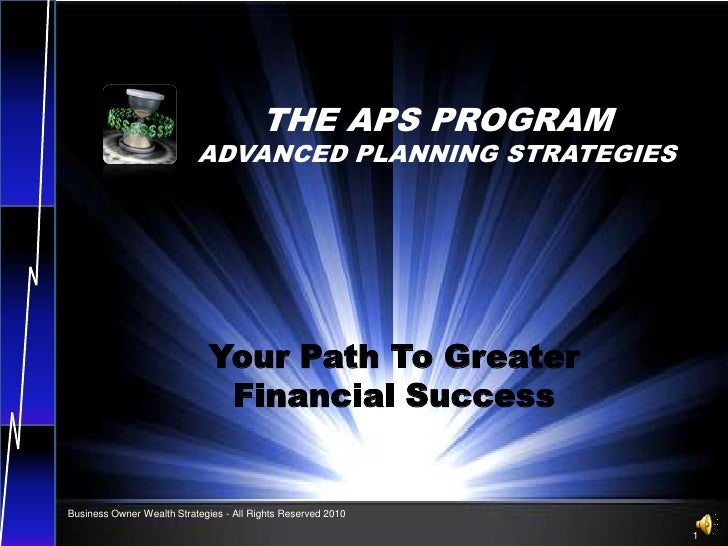 THE APS PROGRAM<br />ADVANCED PLANNING STRATEGIES<br />Your Path To Greater             Financial Success<br />Business Ow...