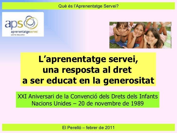 Què és l'Aprenentatge Servei? El Perelló  –  febrer de 2011 L'aprenentatge servei, una resposta al dret  a ser educat en l...