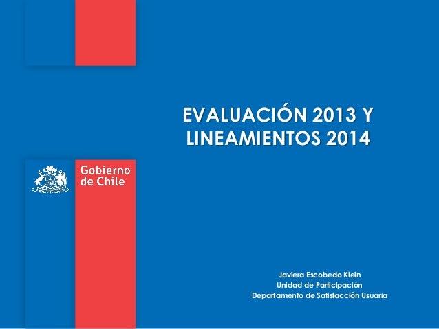 EVALUACIÓN 2013 Y LINEAMIENTOS 2014  Javiera Escobedo Klein Unidad de Participación Departamento de Satisfacción Usuaria