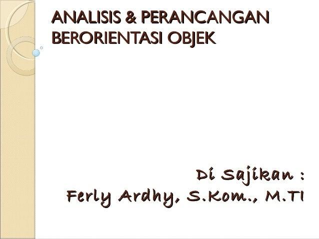 ANALISIS & PERANCANGAN BERORIENTASI OBJEK  Di Sajikan : Ferly Ardhy, S.Kom., M.TI