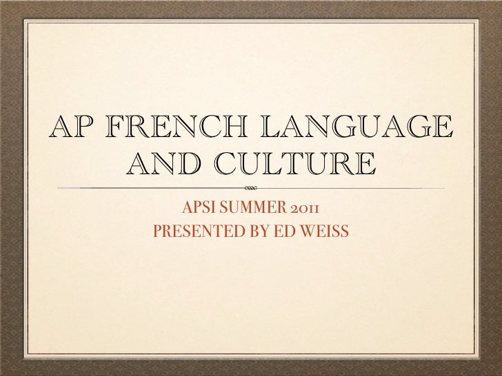 AP FRENCH LANGUAGE    AND CULTURE       APSI SUMMER 2011    PRESENTED BY ED WEISS