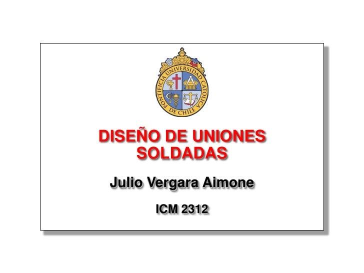 DISEÑO DE UNIONES     SOLDADAS  Julio Vergara Aimone        ICM 2312