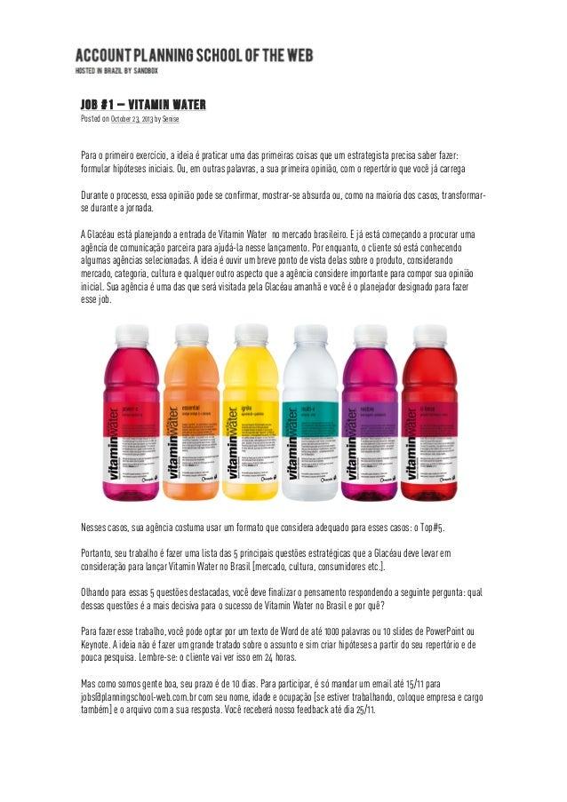Job #1 – Vitamin Water Posted on October 23, 2013 by Senise  Para o primeiro exercício, a ideia é praticar uma das primeir...