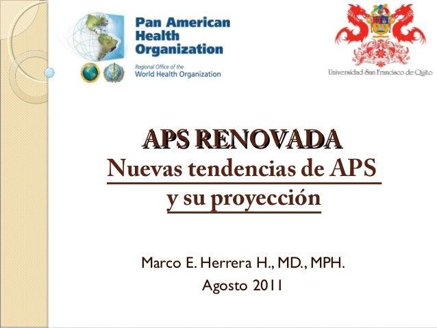 APS RENOVADAAPS RENOVADA Nuevas tendencias de APS y su proyección Marco E. Herrera H., MD., MPH. Agosto 2011