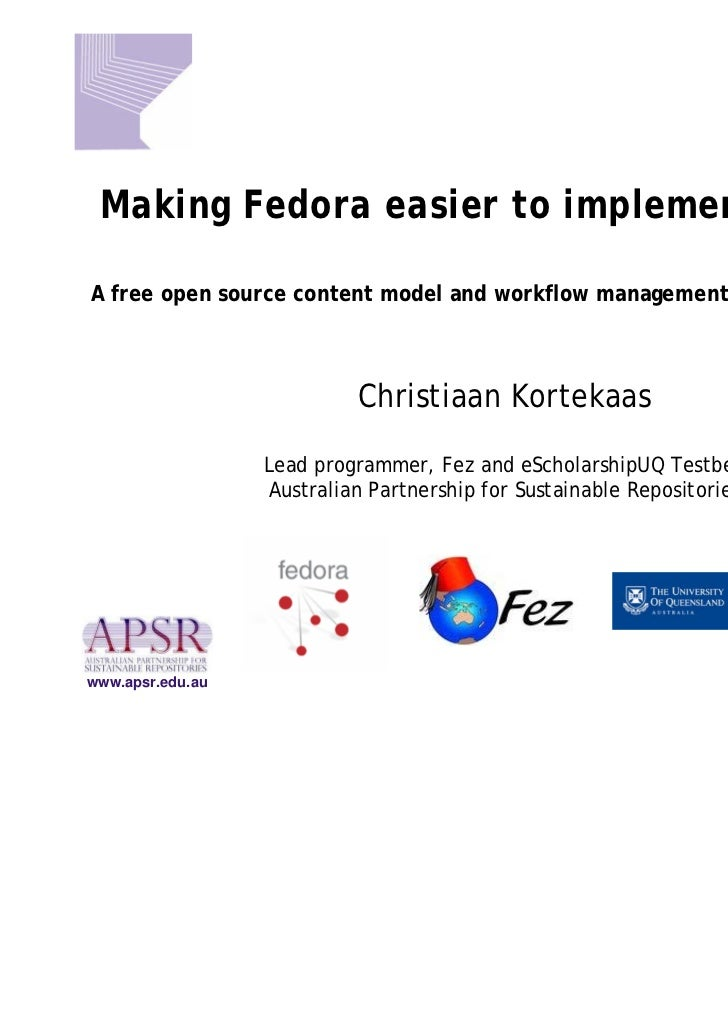 Making Fedora easier to implement with FezA free open source content model and workflow management front-end to Fedora    ...