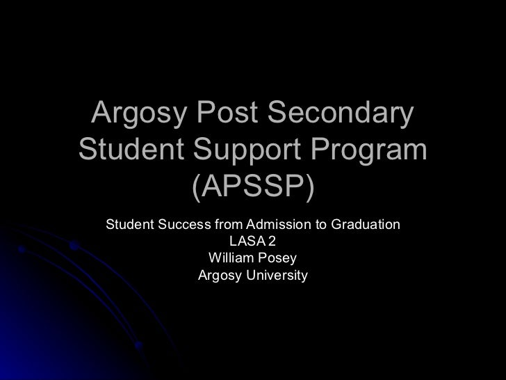 Argosy Post Secondary Student Support Program (APSSP) Student Success from Admission to Graduation LASA 2 William Posey Ar...