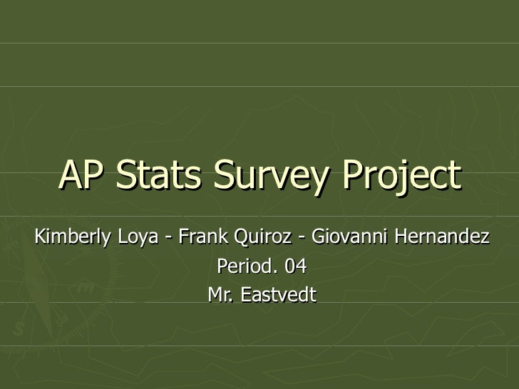 AP Stats Survey Project Kimberly Loya - Frank Quiroz - Giovanni Hernandez Period. 04 Mr. Eastvedt