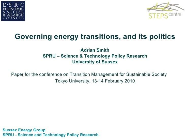 <ul><li>Governing energy transitions, and its politics </li></ul><ul><li>Adrian Smith </li></ul><ul><li>SPRU – Science & T...