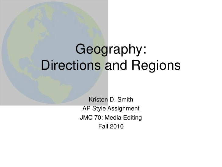 Geography:Directions and Regions<br />Kristen D. Smith<br />AP Style Assignment<br />JMC 70: Media Editing<br />Fall 2010 ...