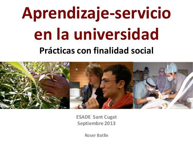 ESADE Sant Cugat Septiembre 2013 Roser Batlle Aprendizaje-servicio en la universidad Prácticas con finalidad social
