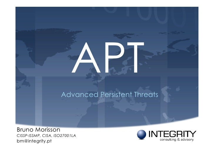 APT                     Advanced Persistent ThreatsBruno MorissonCISSP-ISSMP, CISA, ISO27001LAbm@integrity.pt