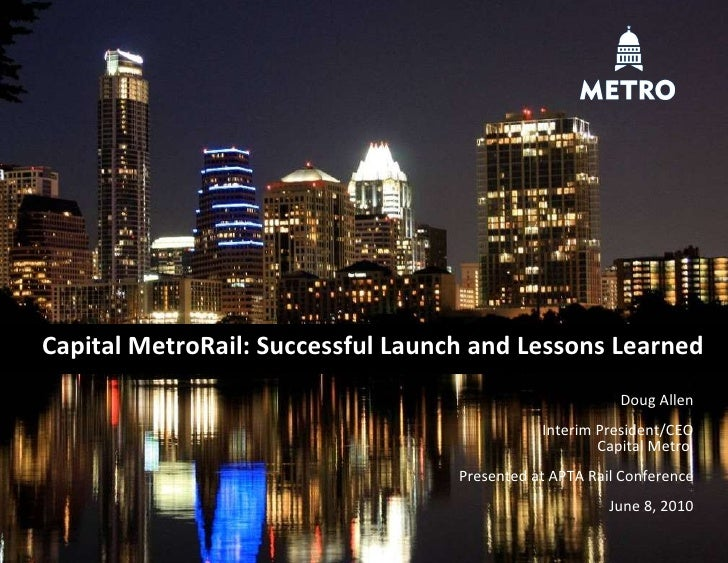 Capital MetroRail: Successful Launch and Lessons Learned Doug Allen Interim President/CEO Capital Metro  Presented at APTA...